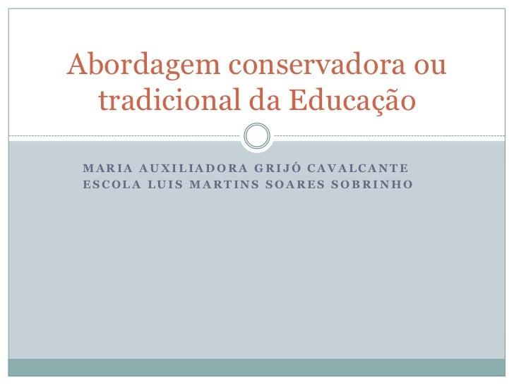 Abordagem conservadora ou  tradicional da EducaçãoMARIA AUXILIADORA GRIJÓ CAVALCANTEESCOLA LUIS MARTINS SOARES SOBRINHO