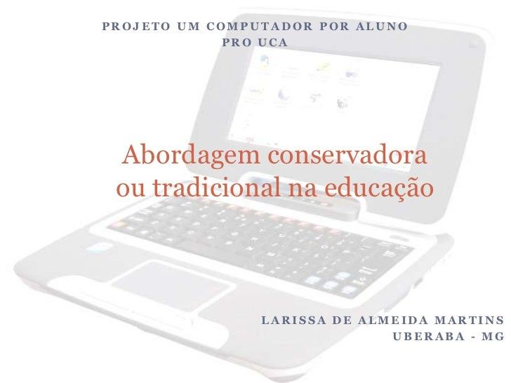 PROJETO UM COMPUTADOR POR ALUNO<br />PRO UCA<br />Larissa de Almeida Martins<br />Uberaba - MG<br />Abordagem conservadora...