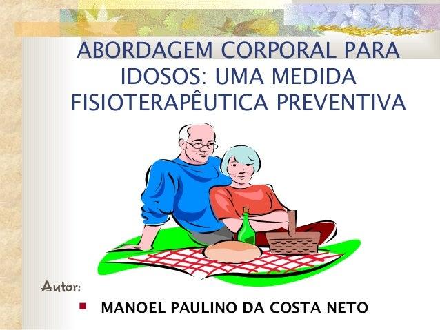 ABORDAGEM CORPORAL PARA IDOSOS: UMA MEDIDA FISIOTERAPÊUTICA PREVENTIVA Autor:  MANOEL PAULINO DA COSTA NETO
