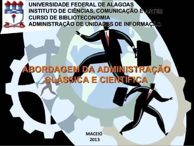 ABORDAGEM DA ADMINISTRAÇÃOABORDAGEM DA ADMINISTRAÇÃO CLÁSSICA E CIENTÍFICACLÁSSICA E CIENTÍFICA UNIVERSIDADE FEDERAL DE AL...