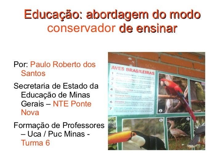 Educação: abordagem do modo  conservador  de ensinar <ul><li>Por:  Paulo Roberto dos Santos