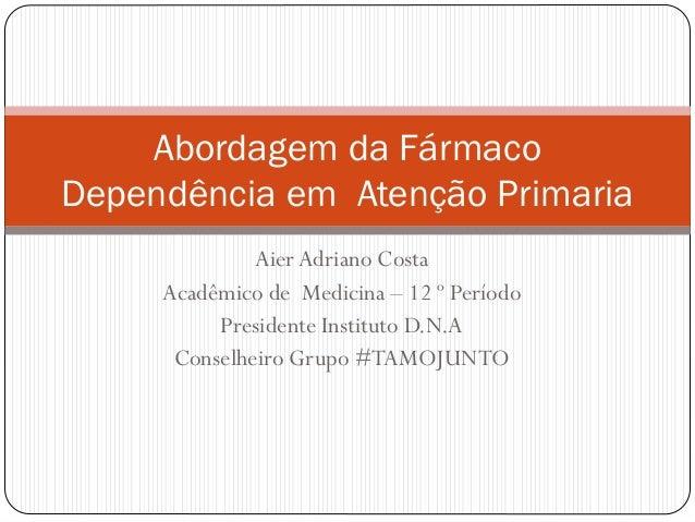 Aier Adriano Costa Acadêmico de Medicina – 12 º Período Presidente Instituto D.N.A Conselheiro Grupo #TAMOJUNTO Abordagem ...