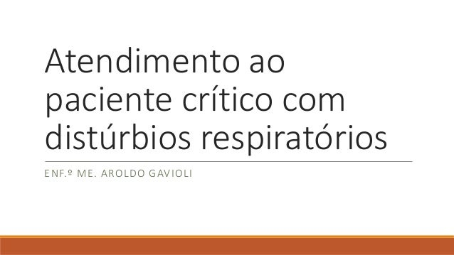 Atendimento ao paciente crítico com distúrbios respiratórios ENF.º ME. AROLDO GAVIOLI