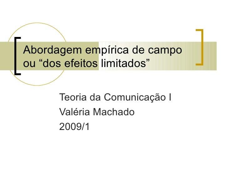 """Abordagem empírica de campo ou """"dos efeitos limitados"""" Teoria da Comunicação I Valéria Machado 2009/1"""
