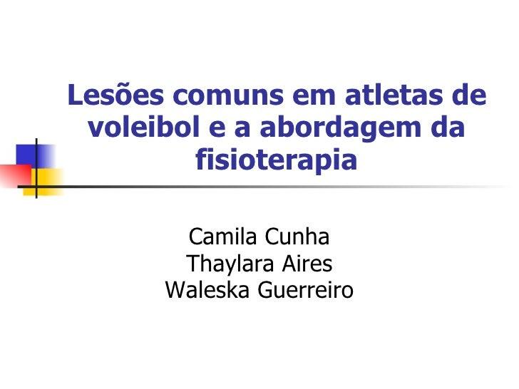 Lesões comuns em atletas de  voleibol e a abordagem da         fisioterapia         Camila Cunha        Thaylara Aires    ...