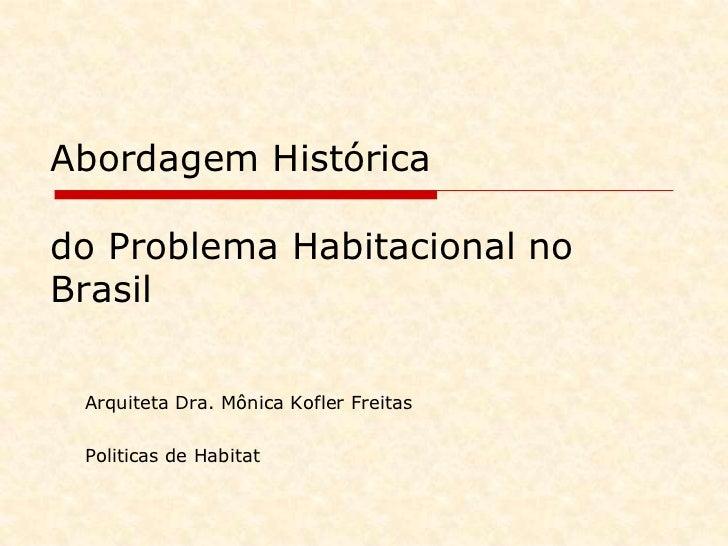 Abordagem Histórica do Problema Habitacional no Brasil<br />Arquiteta Dra. Mônica Kofler Freitas<br />Politicasde Habitat<...