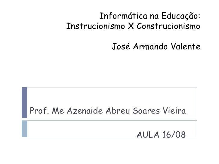 Informática na Educação: Instrucionismo X Construcionismo José Armando Valente Prof. Me Azenaide Abreu Soares Vieira AULA ...