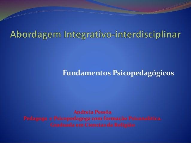 Fundamentos Psicopedagógicos Andreia Pessôa Pedagoga e Psicopedagoga com formação Psicanalítica. Graduada em Ciencias da R...