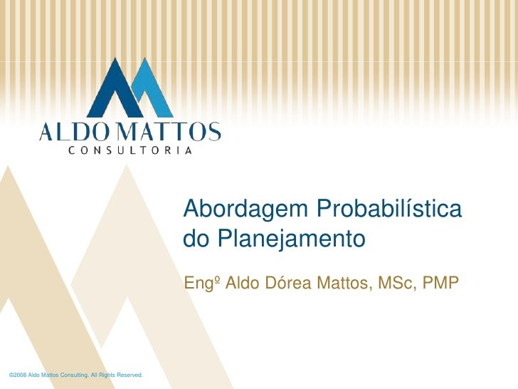 ©2008 Aldo Mattos Consulting. All Rights Reserved.<br />AbordagemProbabilística do Planejamento<br />Engº Aldo Dórea Matto...