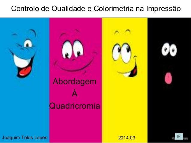 Controlo de Qualidade e Colorimetria na Impressão  Abordagem À Quadricromia  Joaquim Teles Lopes  2014.03