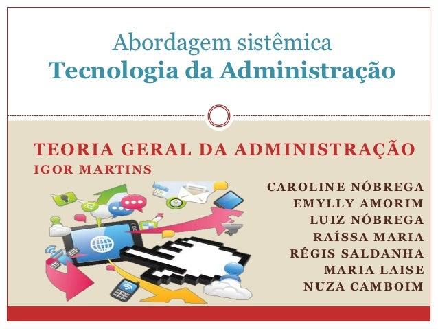 Abordagem sistêmica Tecnologia da AdministraçãoTEORIA GERAL DA ADMINISTRAÇÃOIGOR MARTINS                 CAROLINE NÓBREGA ...