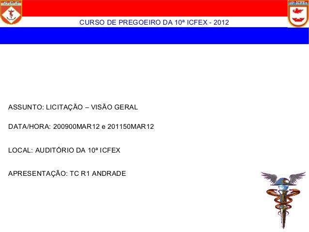 CURSO DE PREGOEIRO DA 10ª ICFEX - 2012ASSUNTO: LICITAÇÃO – VISÃO GERALDATA/HORA: 200900MAR12 e 201150MAR12LOCAL: AUDITÓRIO...
