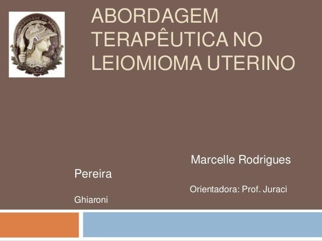 ABORDAGEM TERAPÊUTICA NO LEIOMIOMA UTERINO Marcelle Rodrigues Pereira Orientadora: Prof. Juraci Ghiaroni
