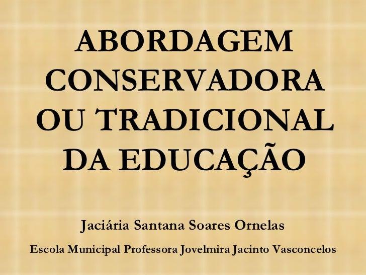 ABORDAGEM CONSERVADORA OU TRADICIONAL DA EDUCAÇÃO Jaciária Santana Soares Ornelas Escola Municipal Professora Jovelmira Ja...