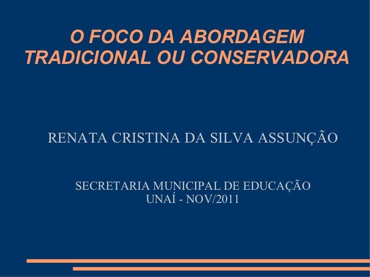 O FOCO DA ABORDAGEM TRADICIONAL OU CONSERVADORA RENATA CRISTINA DA SILVA ASSUNÇÃO SECRETARIA MUNICIPAL DE EDUCAÇÃO UNAÍ - ...