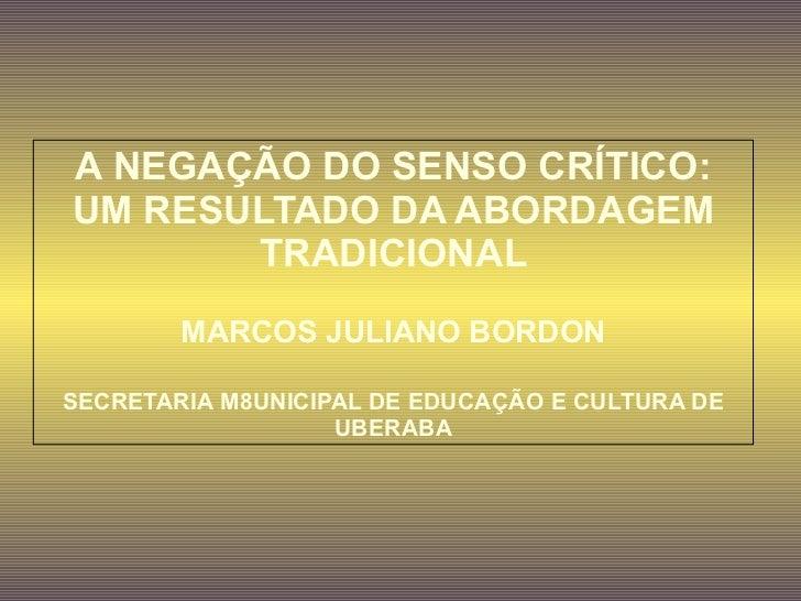 A NEGAÇÃO DO SENSO CRÍTICO:        UM RESULTADO DA ABORDAGEM TRADICIONAL               MARCOS JULIANO BORDON ...