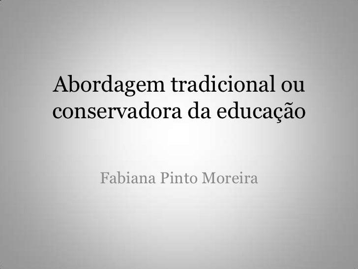 Abordagem tradicional ou conservadora da educação<br />Fabiana Pinto Moreira<br />