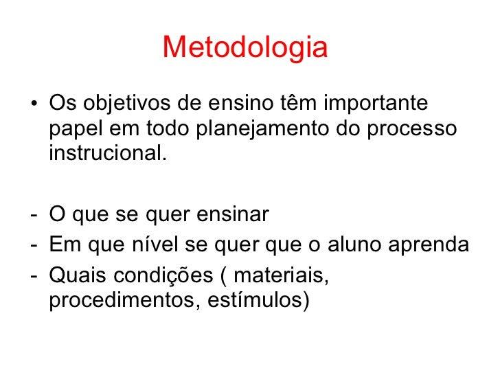 Metodologia• Os objetivos de ensino têm importante  papel em todo planejamento do processo  instrucional.- O que se quer e...