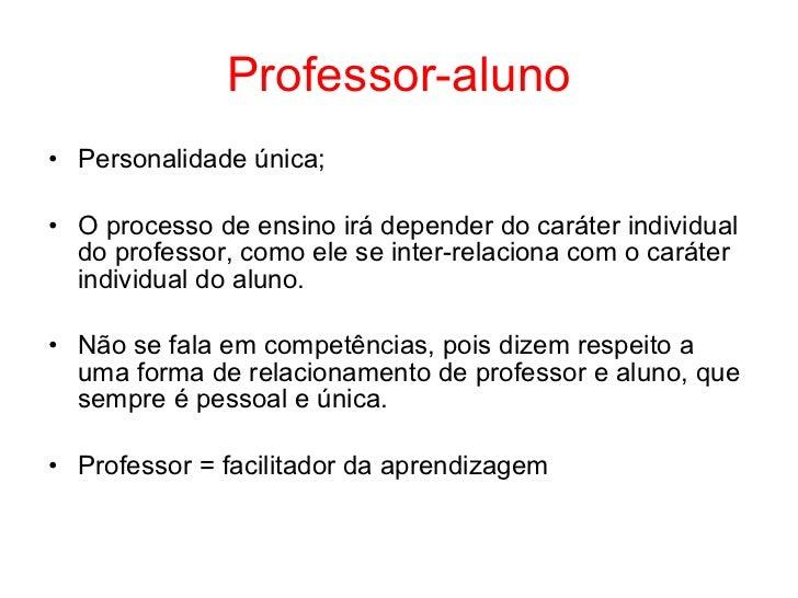 Professor-aluno• Personalidade única;• O processo de ensino irá depender do caráter individual  do professor, como ele se ...