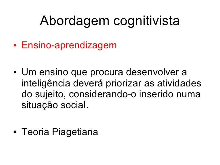Abordagem cognitivista• Ensino-aprendizagem• Um ensino que procura desenvolver a  inteligência deverá priorizar as ativida...