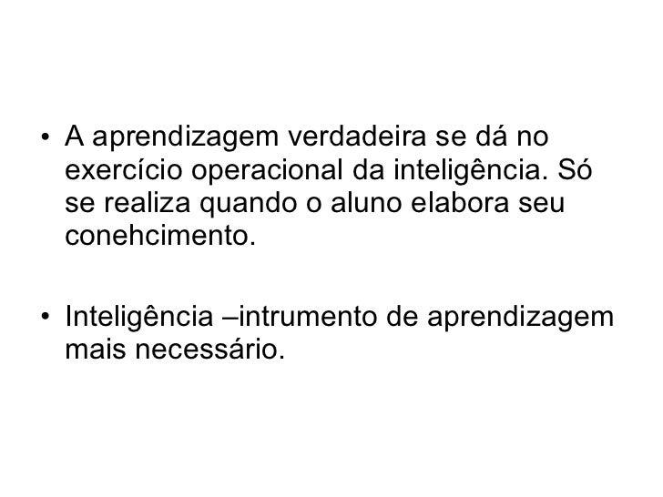 • A aprendizagem verdadeira se dá no  exercício operacional da inteligência. Só  se realiza quando o aluno elabora seu  co...