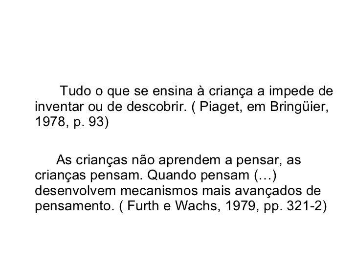 Tudo o que se ensina à criança a impede deinventar ou de descobrir. ( Piaget, em Bringüier,1978, p. 93)    As crianças não...