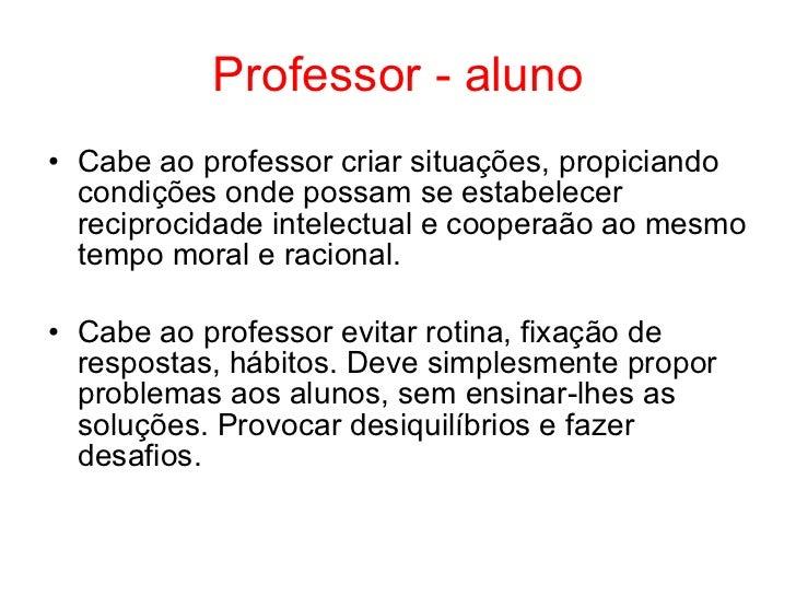 Professor - aluno• Cabe ao professor criar situações, propiciando  condições onde possam se estabelecer  reciprocidade int...