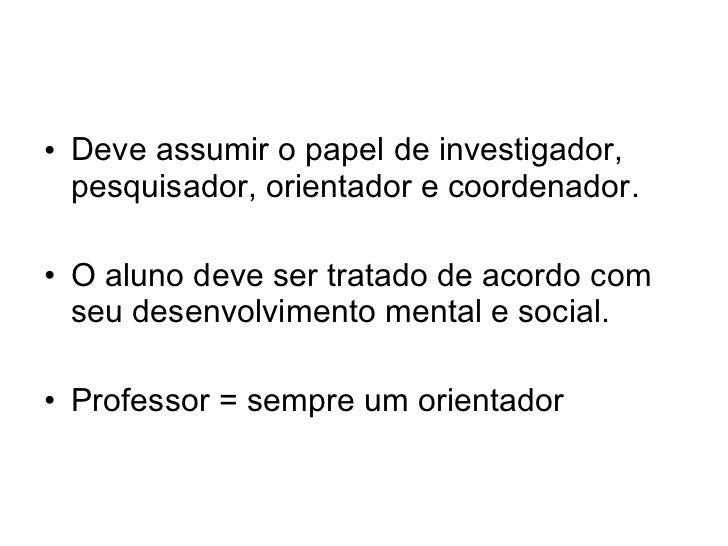 • Deve assumir o papel de investigador,  pesquisador, orientador e coordenador.• O aluno deve ser tratado de acordo com  s...