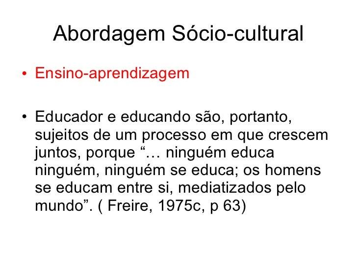 Abordagem Sócio-cultural• Ensino-aprendizagem• Educador e educando são, portanto,  sujeitos de um processo em que crescem ...