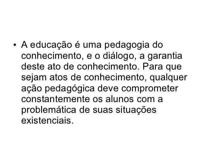 • A educação é uma pedagogia do  conhecimento, e o diálogo, a garantia  deste ato de conhecimento. Para que  sejam atos de...