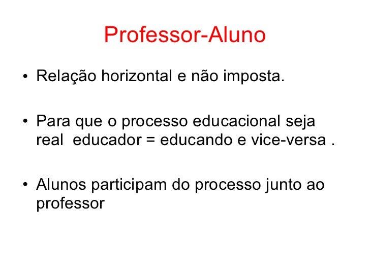 Professor-Aluno• Relação horizontal e não imposta.• Para que o processo educacional seja  real educador = educando e vice-...