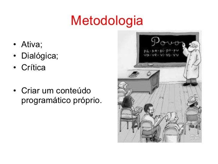 Metodologia• Ativa;• Dialógica;• Crítica• Criar um conteúdo  programático próprio.