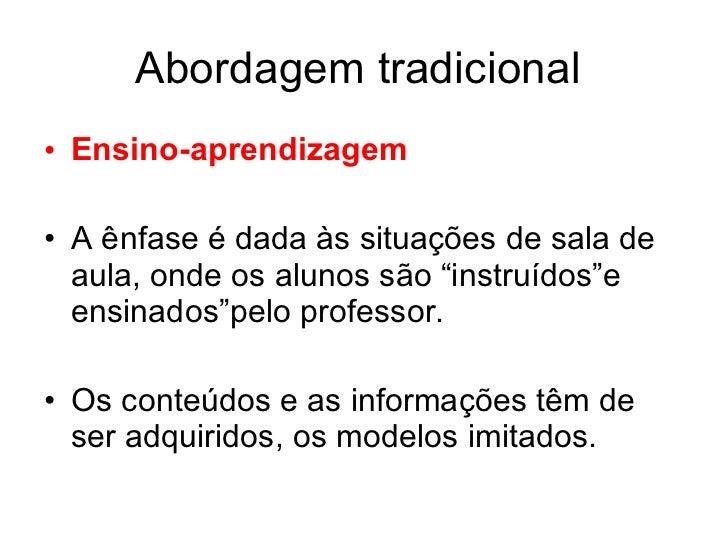"""Abordagem tradicional• Ensino-aprendizagem• A ênfase é dada às situações de sala de  aula, onde os alunos são """"instruídos""""..."""
