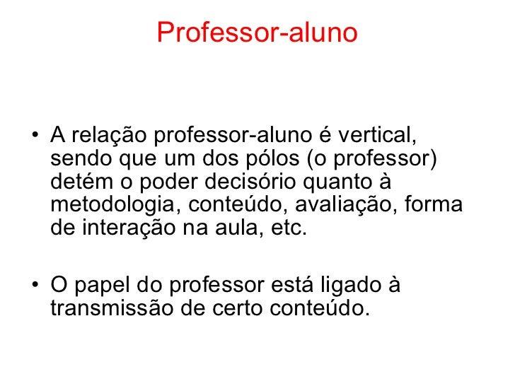 Professor-aluno• A relação professor-aluno é vertical,  sendo que um dos pólos (o professor)  detém o poder decisório quan...