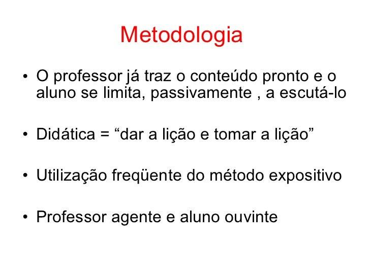"""Metodologia• O professor já traz o conteúdo pronto e o  aluno se limita, passivamente , a escutá-lo• Didática = """"dar a liç..."""