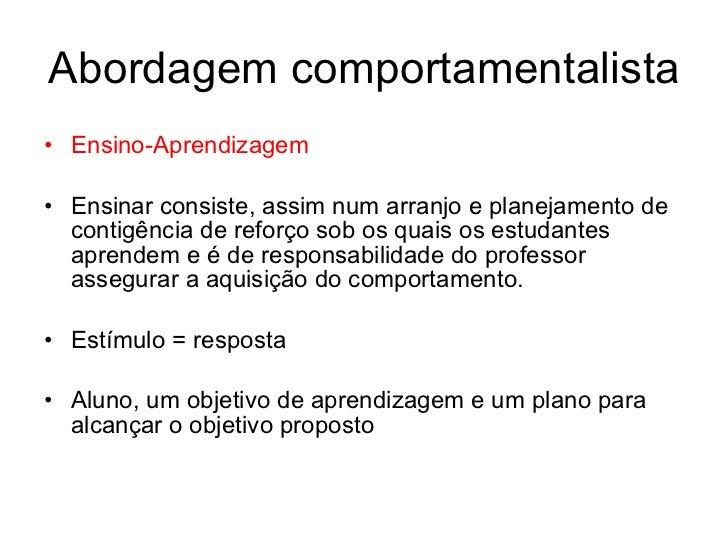 Abordagem comportamentalista• Ensino-Aprendizagem• Ensinar consiste, assim num arranjo e planejamento de  contigência de r...