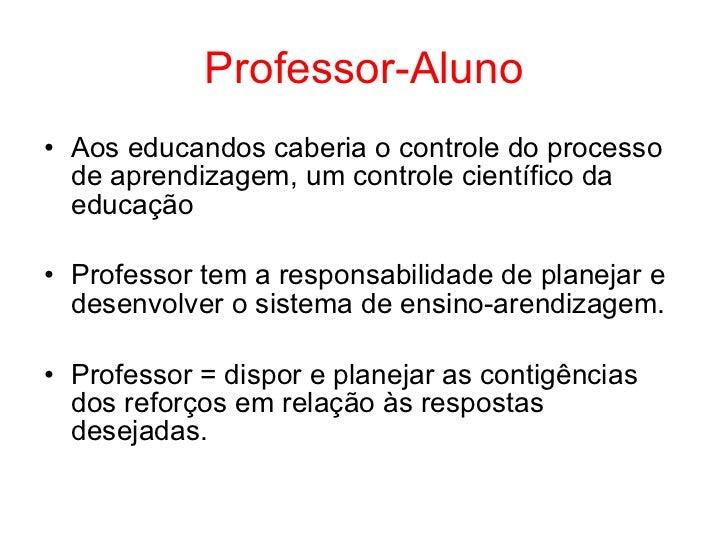 Professor-Aluno• Aos educandos caberia o controle do processo  de aprendizagem, um controle científico da  educação• Profe...