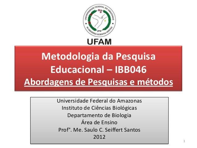 Metodologia da Pesquisa    Educacional – IBB046Abordagens de Pesquisas e métodos       Universidade Federal do Amazonas   ...