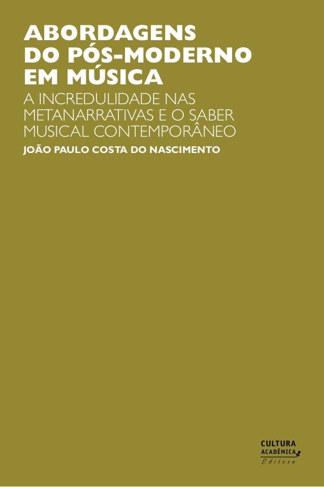 ABORDAGENS DO PÓS-MODERNO EM MÚSICA  A incredulidade nas metanarrativas e o saber musical contemporâneo JOÃO PAULO COSTA D...