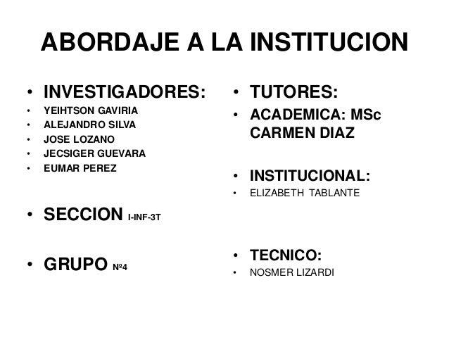 ABORDAJE A LA INSTITUCION  • INVESTIGADORES:  • YEIHTSON GAVIRIA  • ALEJANDRO SILVA  • JOSE LOZANO  • JECSIGER GUEVARA  • ...