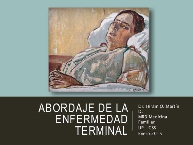 ABORDAJE DE LA ENFERMEDAD TERMINAL Dr. Hiram O. Martín D. MR3 Medicina Familiar UP – CSS Enero 2015