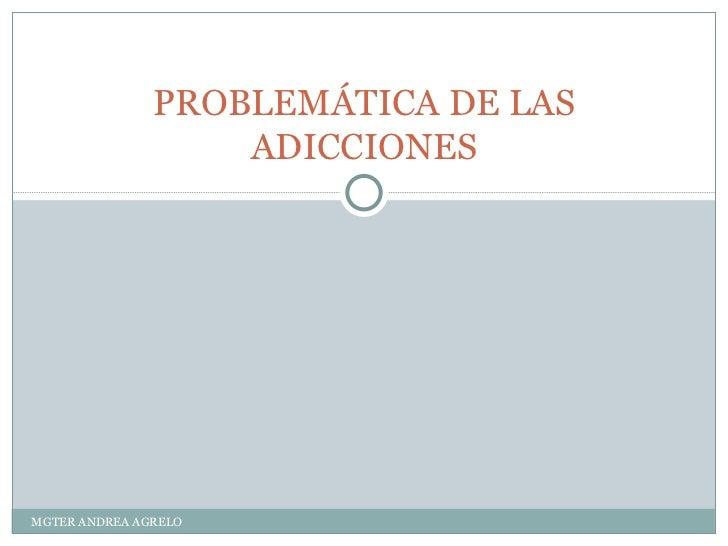 PROBLEMÁTICA DE LAS ADICCIONES MGTER ANDREA AGRELO