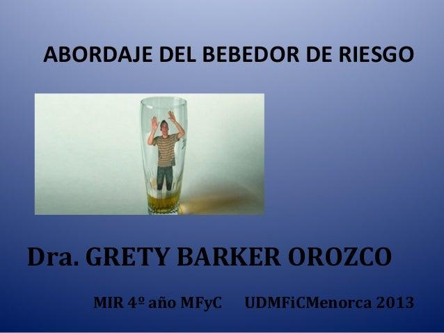 ABORDAJE DEL BEBEDOR DE RIESGO Dra. GRETY BARKER OROZCO MIR 4º año MFyC UDMFiCMenorca 2013