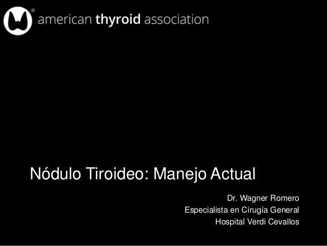 Nódulo Tiroideo: Manejo Actual Dr. Wagner Romero Especialista en Cirugía General Hospital Verdi Cevallos