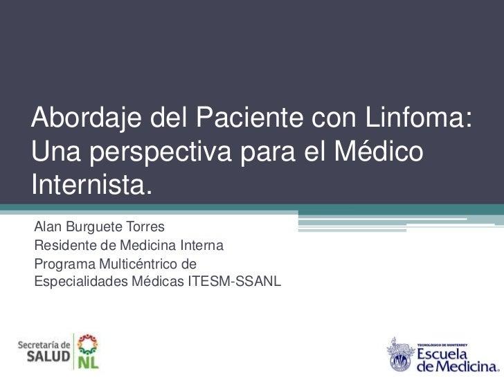 Abordaje del Paciente con Linfoma:Una perspectiva para el MédicoInternista.Alan Burguete TorresResidente de Medicina Inter...
