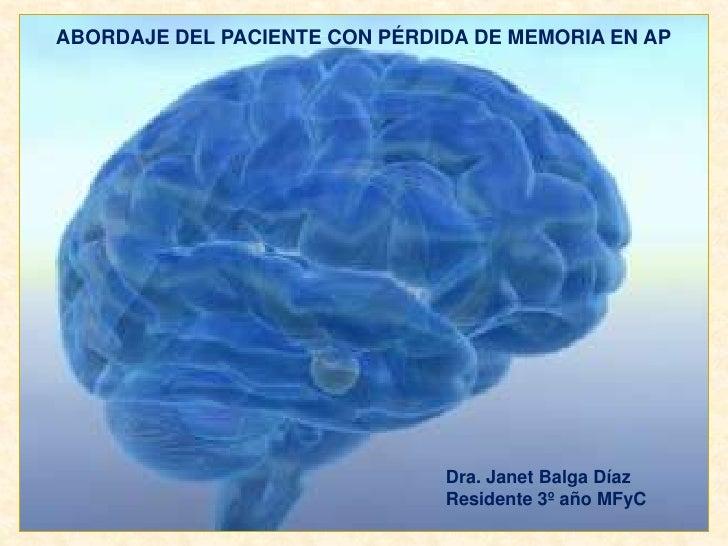 ABORDAJE DEL PACIENTE CON PÉRDIDA DE MEMORIA EN AP<br />Dra. Janet Balga Díaz<br />Residente 3º año MFyC<br />