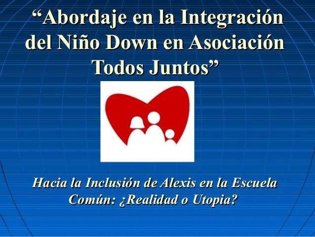 """""""""""Abordaje en la IntegraciónAbordaje en la Integración del Niño Down en Asociacióndel Niño Down en Asociación Todos Juntos..."""