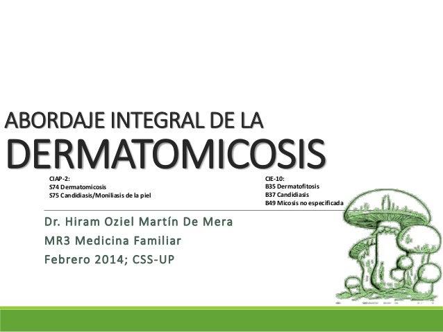 ABORDAJE INTEGRAL DE LA DERMATOMICOSIS Dr. Hiram Oziel Martín De Mera MR3 Medicina Familiar Febrero 2014; CSS-UP CIAP-2: S...