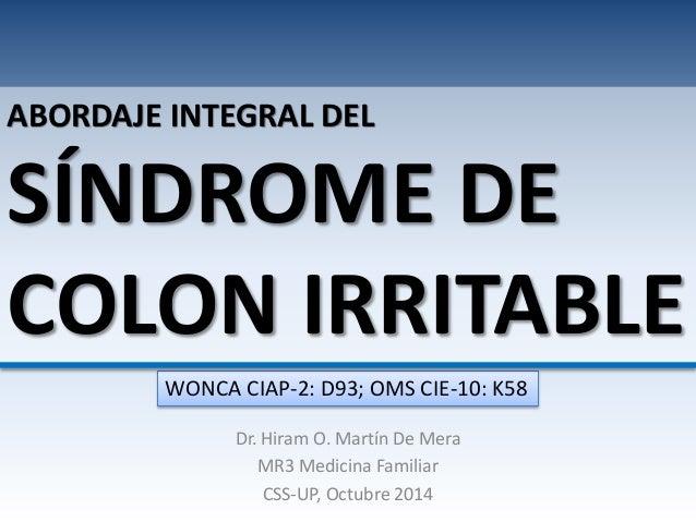 ABORDAJE INTEGRAL DEL  SÍNDROME DE  COLON IRRITABLE  WONCA CIAP-2: D93; OMS CIE-10: K58  Dr. Hiram O. Martín De Mera  MR3 ...