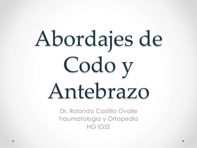 Abordajes de  Codo y Antebrazo  Dr. Rolando Castillo Ovalle  Traumatología y Ortopedia           HG IGSS